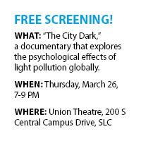 "Free screening! What: ""The City Dark,""  a documentary that explores the psychological effects of light pollution across the globe. When: Thursday, March 26, 7-9 PM Where: Union Theatre,  200 S Central Campus Drive, SLC"